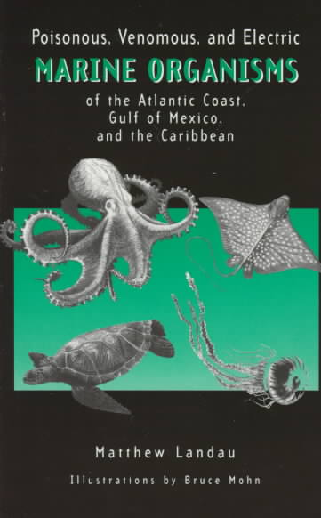Poisonous, Venomous, and Electric Marine Organisms of the Atlantic Coast, Gulf of Mexico, and the Caribbean By Landau, Matthew/ Mohn, Bruce (ILT)